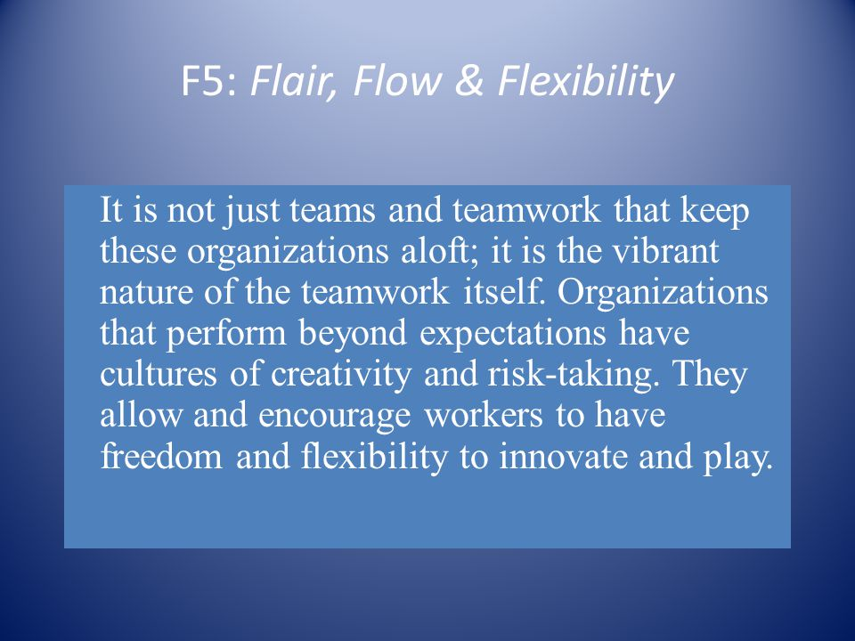 F5: Flair, Flow & Flexibility It is not just teams and teamwork that keep these organizations aloft; it is the vibrant nature of the teamwork itself.
