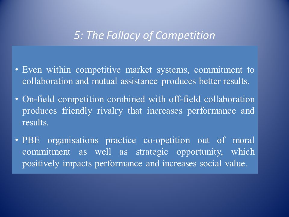 5: The Fallacy of Competition Even within competitive market systems, commitment to collaboration and mutual assistance produces better results.