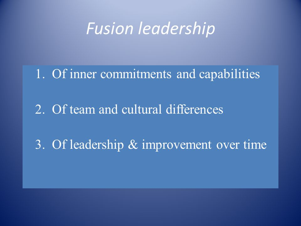 Fusion leadership 1.Of inner commitments and capabilities 2.Of team and cultural differences 3.Of leadership & improvement over time