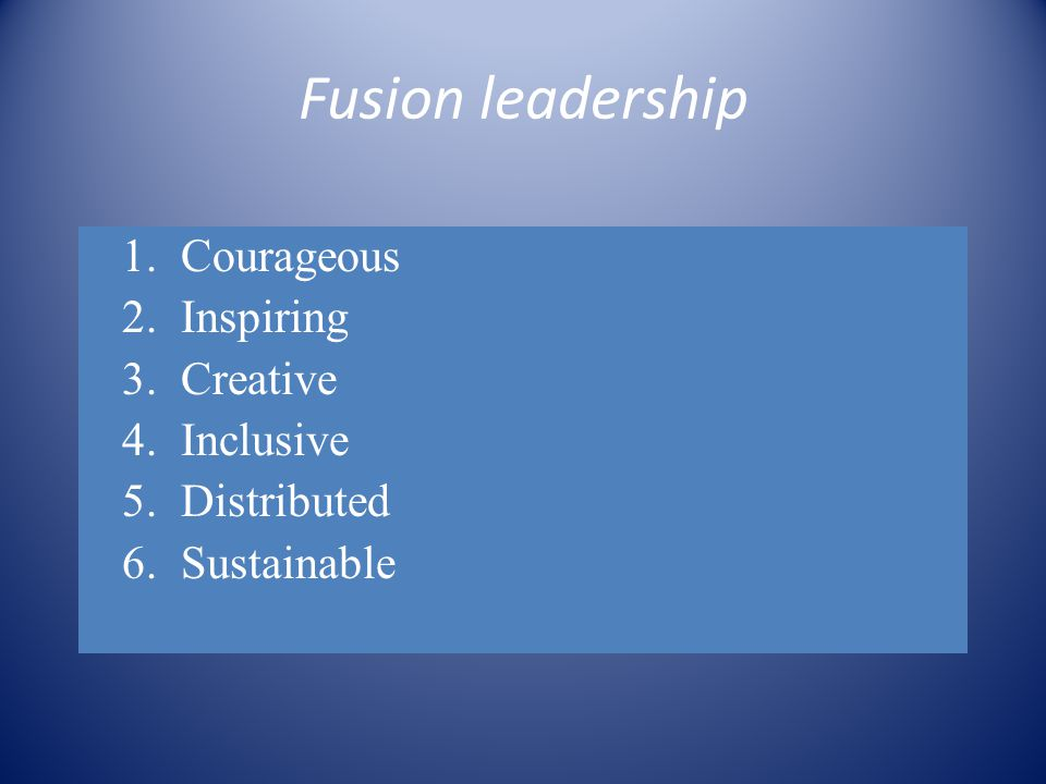 Fusion leadership 1.Courageous 2.Inspiring 3.Creative 4.Inclusive 5.Distributed 6.Sustainable