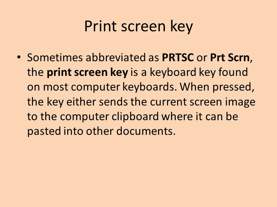 Print screen key Sometimes abbreviated as PRTSC or Prt Scrn, the print screen key is a keyboard key found on most computer keyboards. When pressed, th