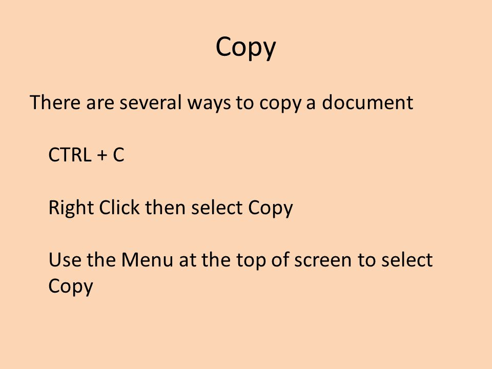 Copy There are several ways to copy a document CTRL + C Right Click then select Copy Use the Menu at the top of screen to select Copy