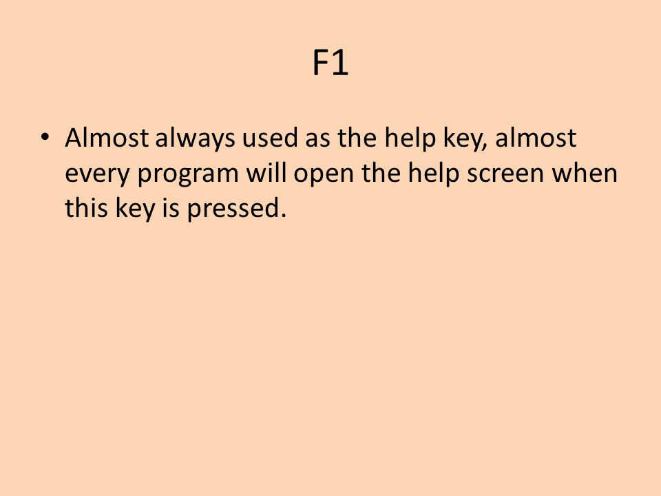 F1 Almost always used as the help key, almost every program will open the help screen when this key is pressed.