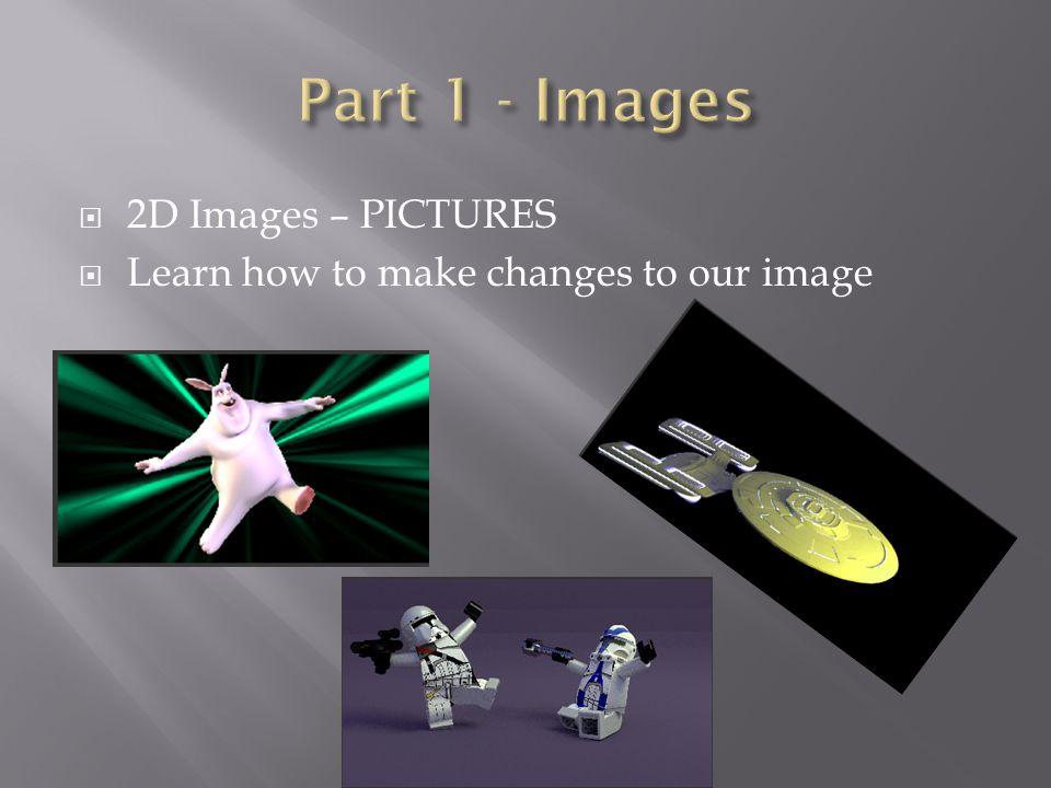  2D Images – PICTURES  Learn how to make changes to our image