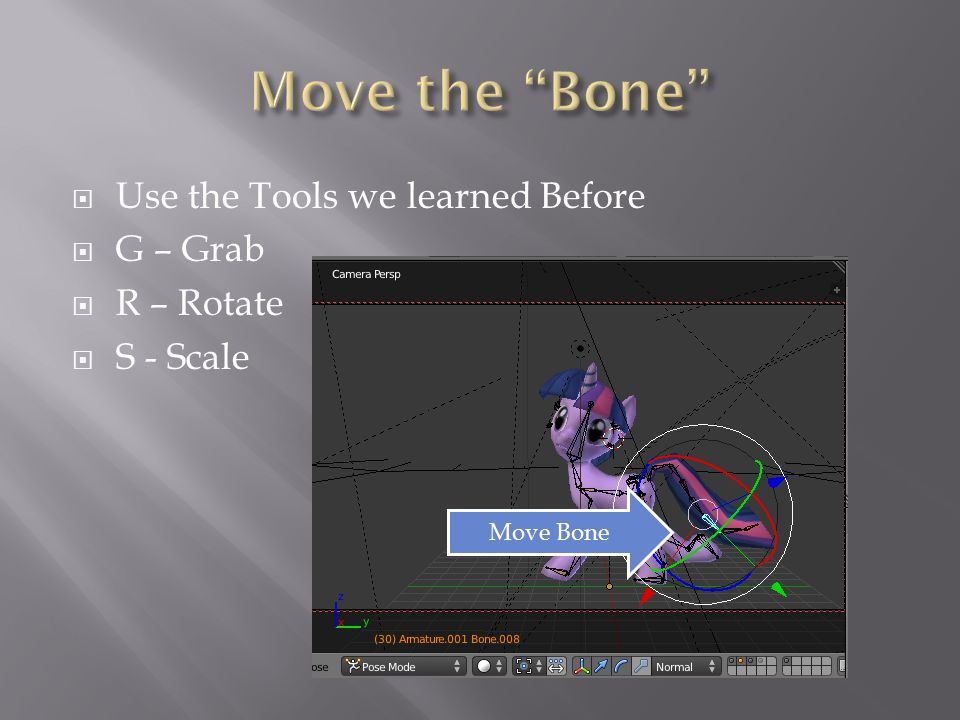  Use the Tools we learned Before  G – Grab  R – Rotate  S - Scale Move Bone