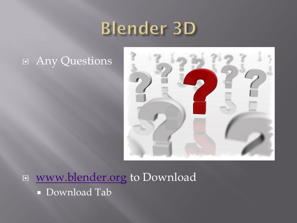  Any Questions  www.blender.org to Download www.blender.org  Download Tab