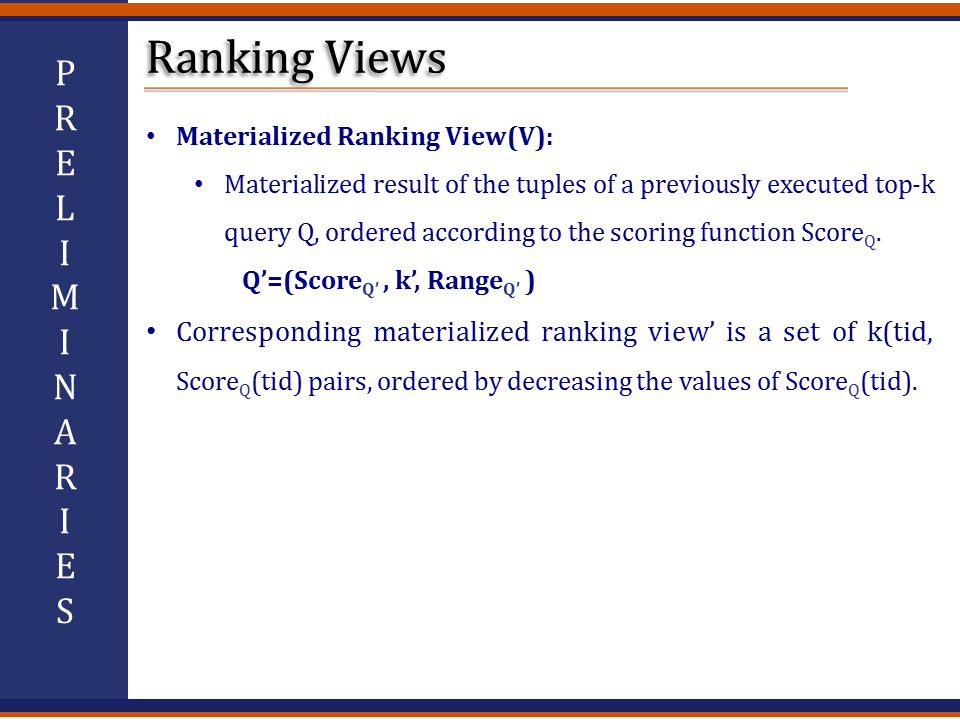Materialized Ranking View(V): Materialized result of the tuples of a previously executed top-k query Q, ordered according to the scoring function Score Q.