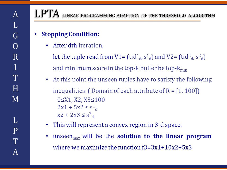 ALGORITHMLPTAALGORITHMLPTA Stopping Condition: After dth iteration, let the tuple read from V1= (tid 1 d, s 1 d ) and V2= (tid 2 d, s 2 d ) and minimum score in the top-k buffer be top-k min At this point the unseen tuples have to satisfy the following inequalities: ( Domain of each attribute of R = [1, 100]) 0≤X1, X2, X3≤100 2x1 + 5x2 ≤ s 1 d x2 + 2x3 ≤ s 2 d This will represent a convex region in 3-d space.