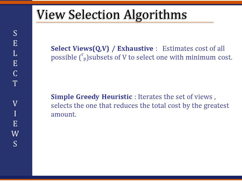 Select Views(Q,V) / Exhaustive : Estimates cost of all possible ( r p )subsets of V to select one with minimum cost.