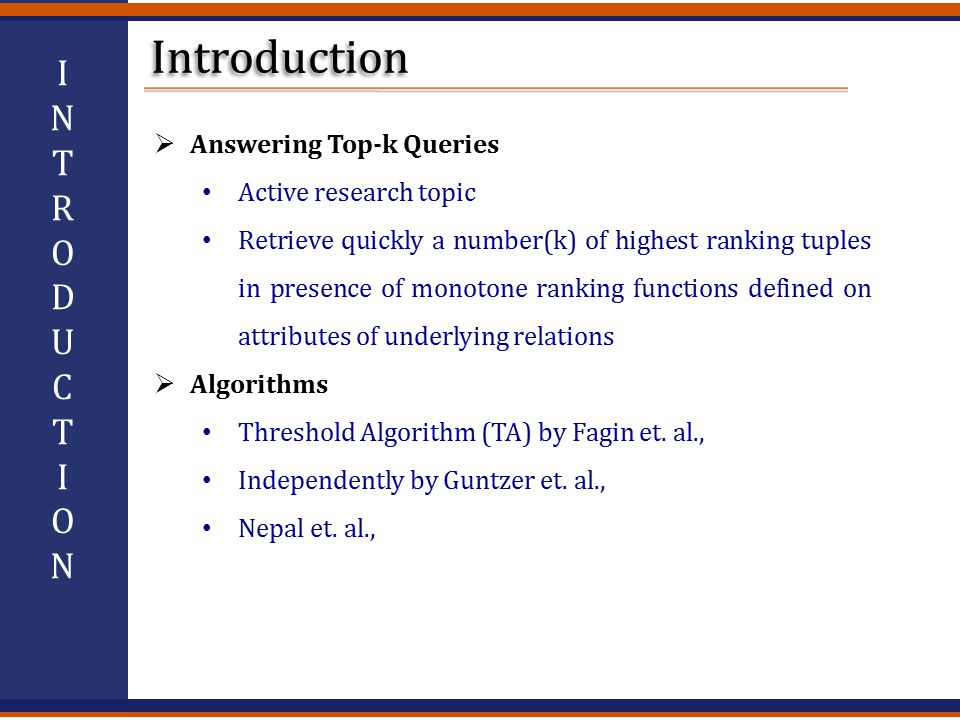  Answering Top-k Queries Active research topic Retrieve quickly a number(k) of highest ranking tuples in presence of monotone ranking functions defined on attributes of underlying relations  Algorithms Threshold Algorithm (TA) by Fagin et.