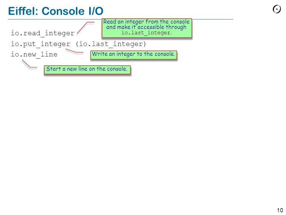 10 Eiffel: Console I/O io.read_integer io.put_integer (io.last_integer) io.new_line Read an integer from the console and make it accessible through io.last_integer.