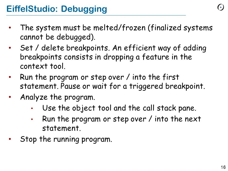 16 EiffelStudio: Debugging The system must be melted/frozen (finalized systems cannot be debugged). Set / delete breakpoints. An efficient way of addi