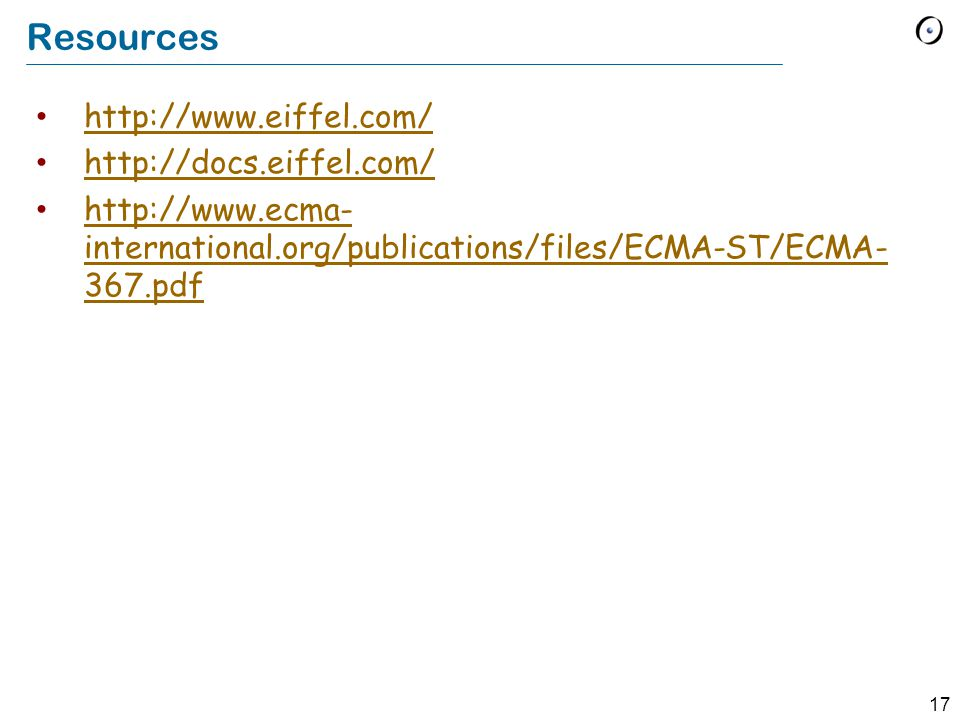 17 Resources http://www.eiffel.com/ http://docs.eiffel.com/ http://www.ecma- international.org/publications/files/ECMA-ST/ECMA- 367.pdf http://www.ecm