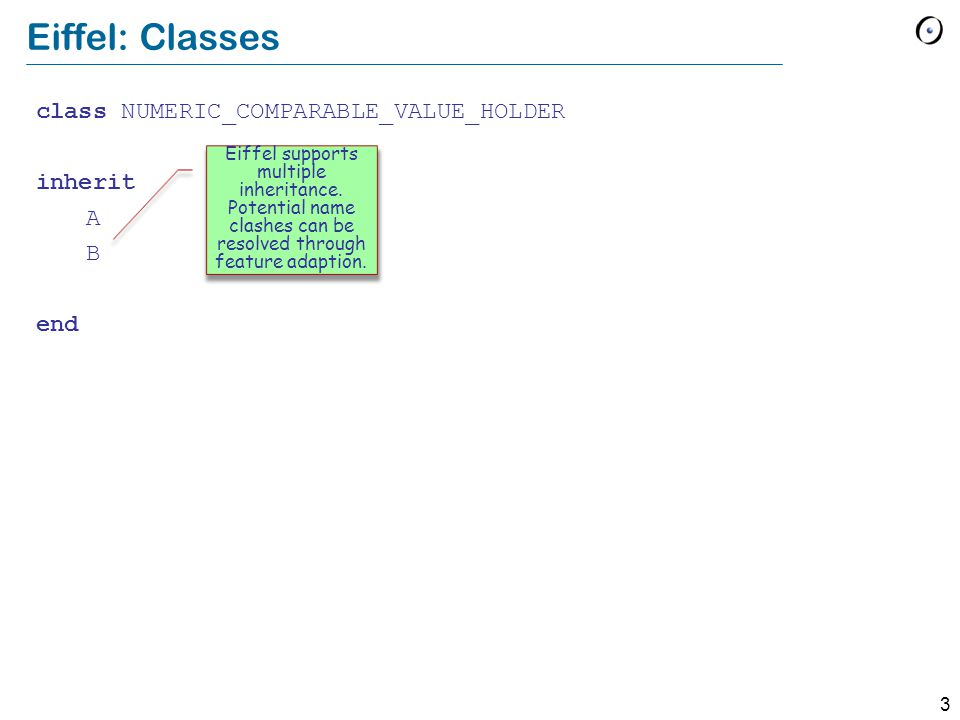 3 Eiffel: Classes class NUMERIC_COMPARABLE_VALUE_HOLDER inherit A B end Eiffel supports multiple inheritance.