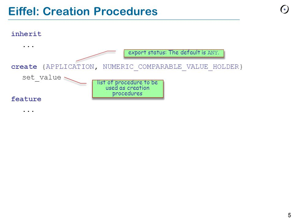 5 Eiffel: Creation Procedures inherit... create {APPLICATION, NUMERIC_COMPARABLE_VALUE_HOLDER} set_value feature... list of procedure to be used as cr