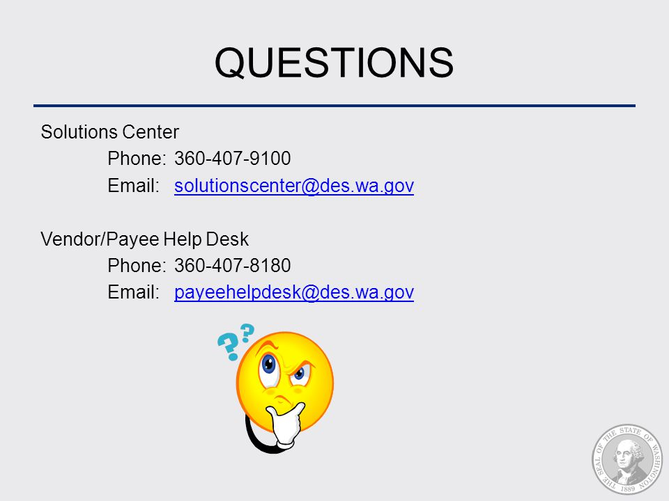 QUESTIONS Solutions Center Phone: 360-407-9100 Email:solutionscenter@des.wa.govsolutionscenter@des.wa.gov Vendor/Payee Help Desk Phone:360-407-8180 Email:payeehelpdesk@des.wa.govpayeehelpdesk@des.wa.gov