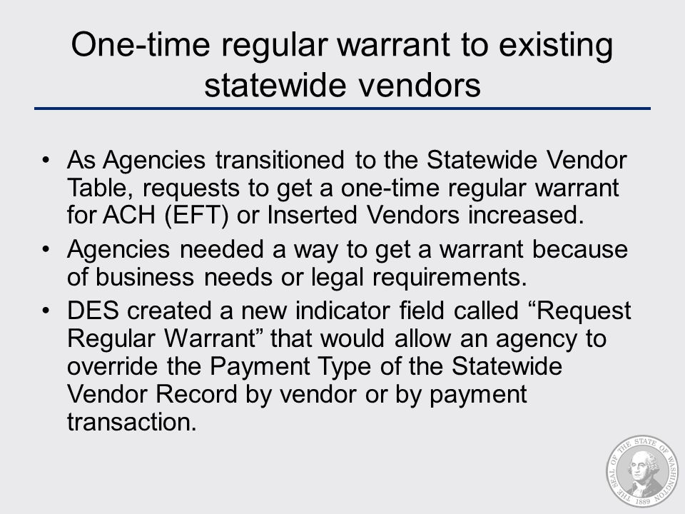 One-time regular warrant to existing statewide vendors As Agencies transitioned to the Statewide Vendor Table, requests to get a one-time regular warrant for ACH (EFT) or Inserted Vendors increased.