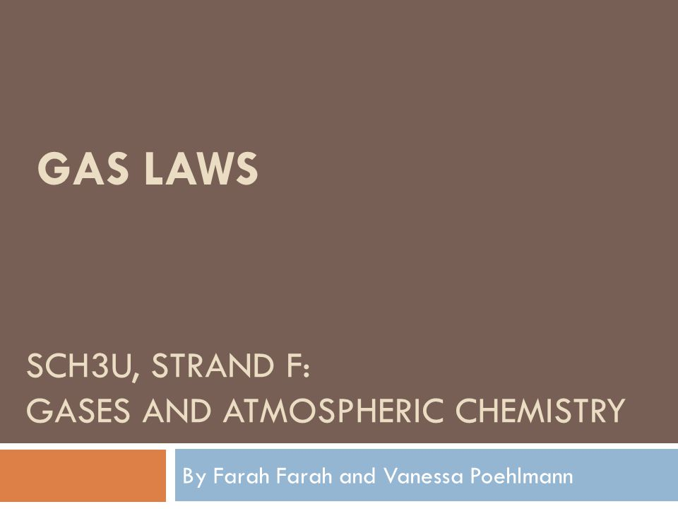 SCH3U, STRAND F: GASES AND ATMOSPHERIC CHEMISTRY By Farah Farah and Vanessa Poehlmann GAS LAWS