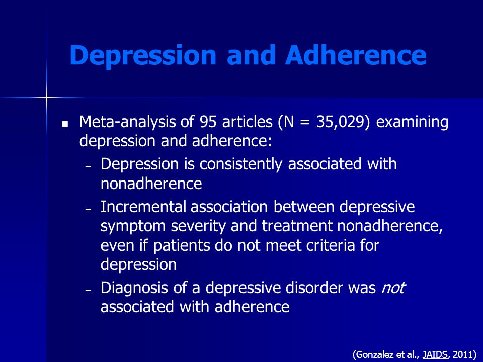 Depression and Adherence Meta-analysis of 95 articles (N = 35,029) examining depression and adherence: – – Depression is consistently associated with nonadherence – – Incremental association between depressive symptom severity and treatment nonadherence, even if patients do not meet criteria for depression – – Diagnosis of a depressive disorder was not associated with adherence (Gonzalez et al., JAIDS, 2011)