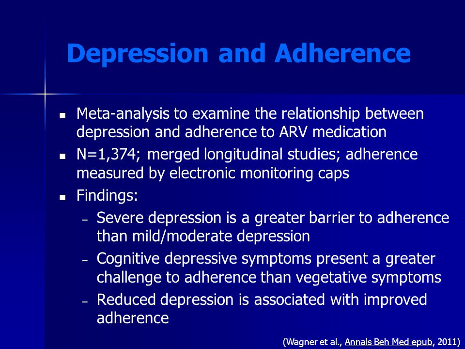 Depression and Adherence Meta-analysis to examine the relationship between depression and adherence to ARV medication N=1,374; merged longitudinal studies; adherence measured by electronic monitoring caps Findings: – – Severe depression is a greater barrier to adherence than mild/moderate depression – – Cognitive depressive symptoms present a greater challenge to adherence than vegetative symptoms – – Reduced depression is associated with improved adherence (Wagner et al., Annals Beh Med epub, 2011)