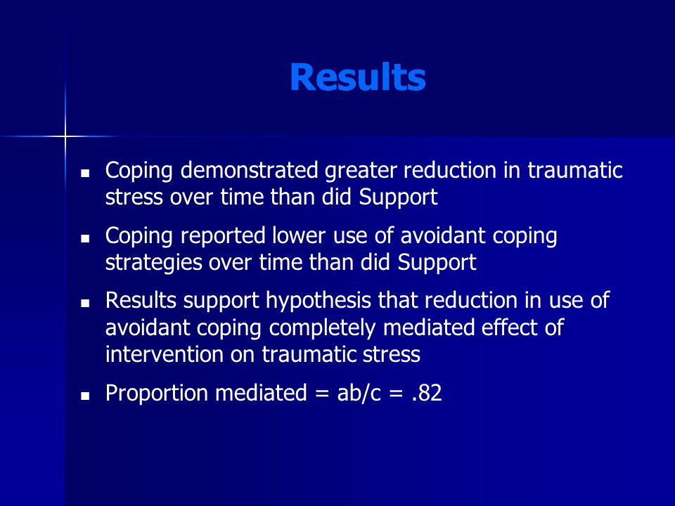 Results Coping demonstrated greater reduction in traumatic stress over time than did Support Coping reported lower use of avoidant coping strategies over time than did Support Results support hypothesis that reduction in use of avoidant coping completely mediated effect of intervention on traumatic stress Proportion mediated = ab/c =.82