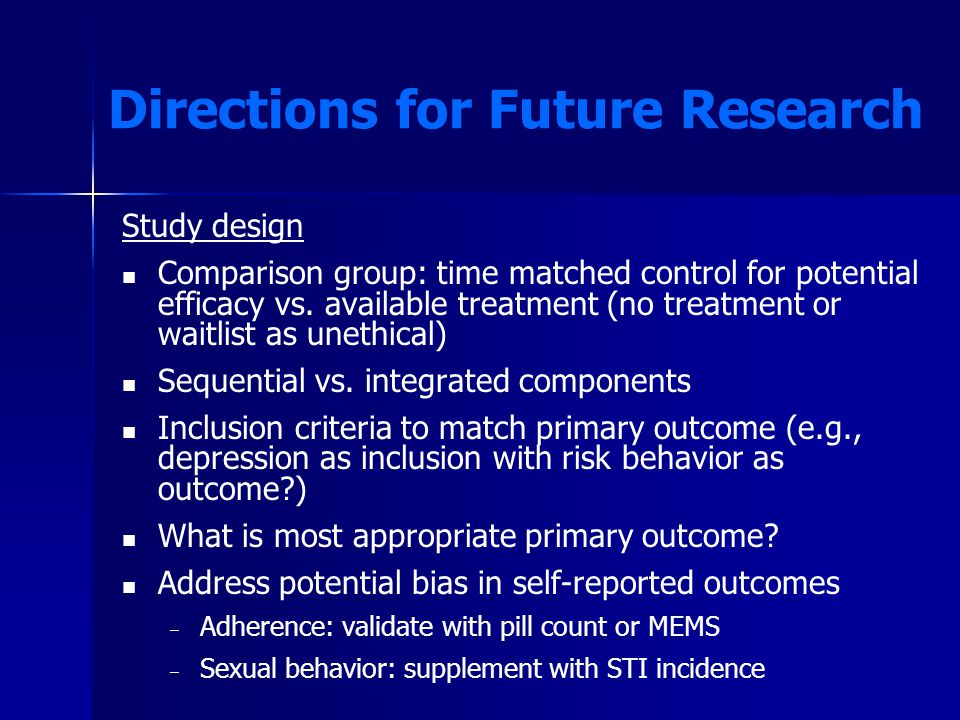 Directions for Future Research Study design Comparison group: time matched control for potential efficacy vs.