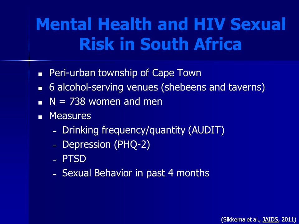 Peri-urban township of Cape Town 6 alcohol-serving venues (shebeens and taverns) N = 738 women and men Measures – – Drinking frequency/quantity (AUDIT) – – Depression (PHQ-2) – – PTSD – – Sexual Behavior in past 4 months Mental Health and HIV Sexual Risk in South Africa (Sikkema et al., JAIDS, 2011)