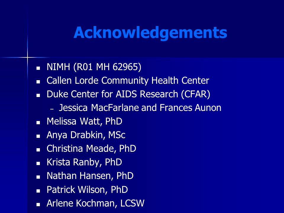 Acknowledgements NIMH (R01 MH 62965) Callen Lorde Community Health Center Duke Center for AIDS Research (CFAR) – – Jessica MacFarlane and Frances Auno