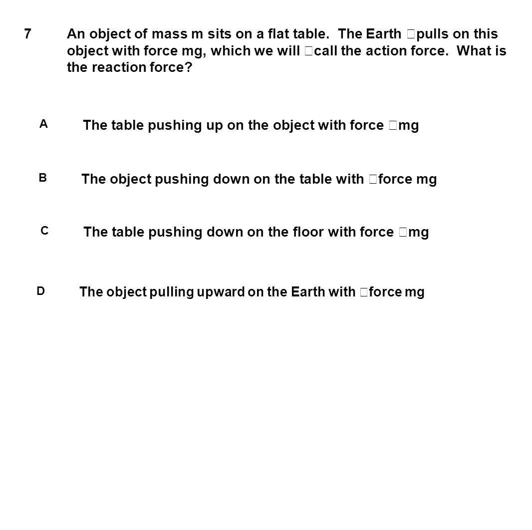 7 An object of mass m sits on a flat table. The Earth pulls on this object with force mg, which we will call the action force. What is the reaction fo
