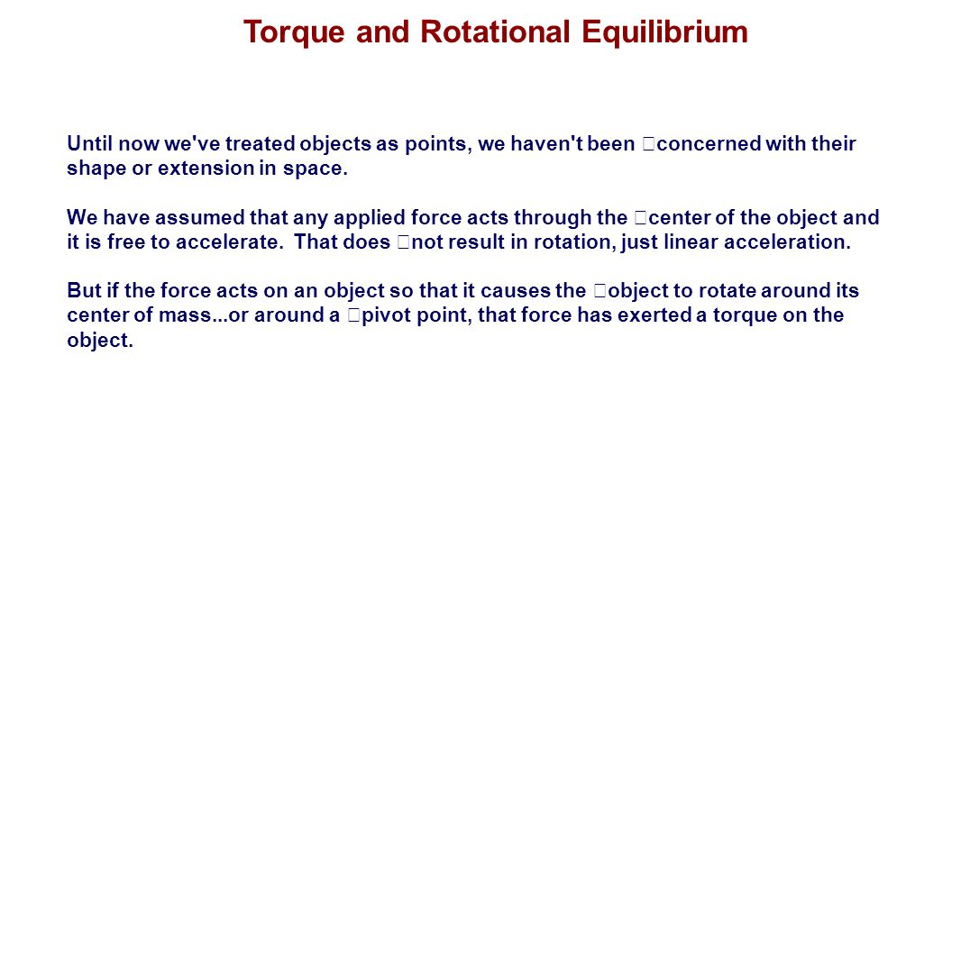 Torque and Rotational Equilibrium Until now we've treated objects as points, we haven't been concerned with their shape or extension in space. We have