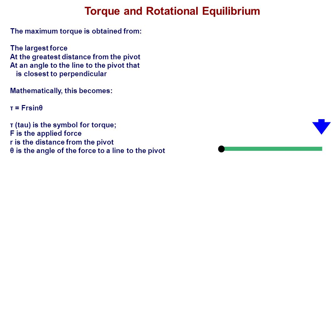Torque and Rotational Equilibrium The maximum torque is obtained from: The largest force At the greatest distance from the pivot At an angle to the li