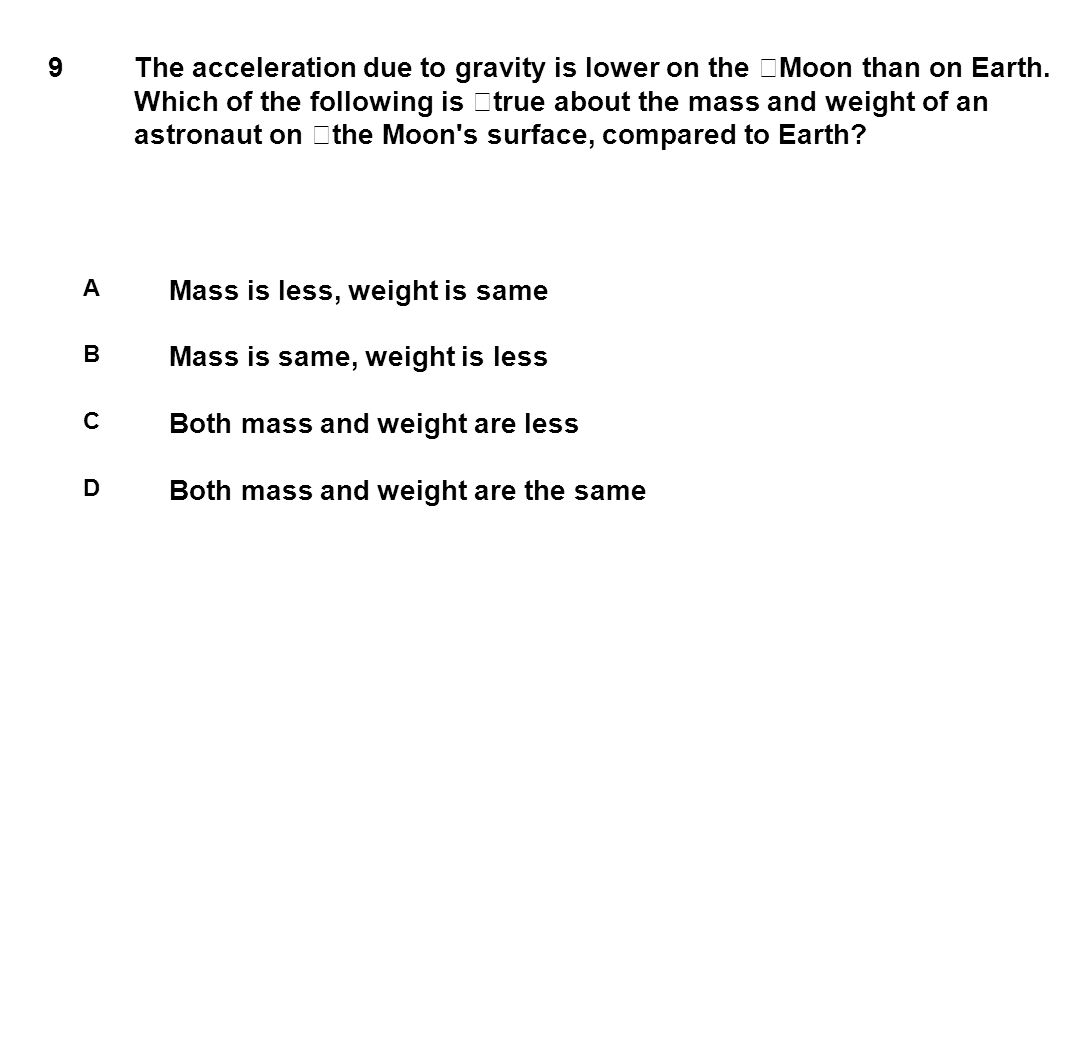 9 The acceleration due to gravity is lower on the Moon than on Earth. Which of the following is true about the mass and weight of an astronaut on the