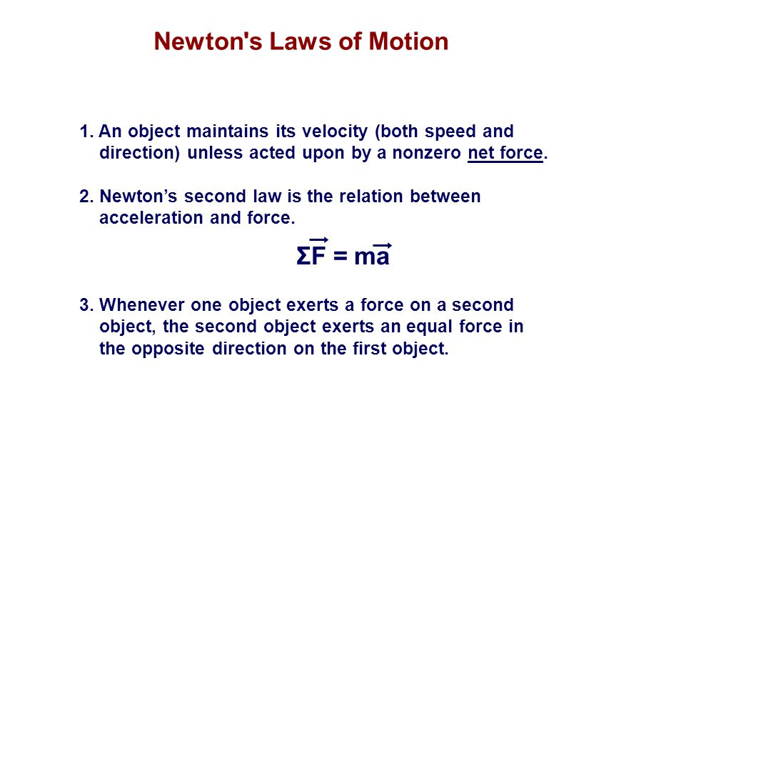 Newton's Laws of Motion 1. An object maintains its velocity (both speed and direction) unless acted upon by a nonzero net force. 2. Newton's second la