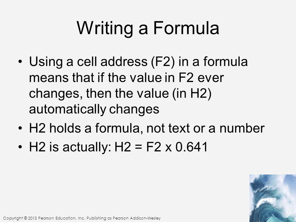 Copyright © 2013 Pearson Education, Inc. Publishing as Pearson Addison-Wesley Writing a Formula Using a cell address (F2) in a formula means that if t