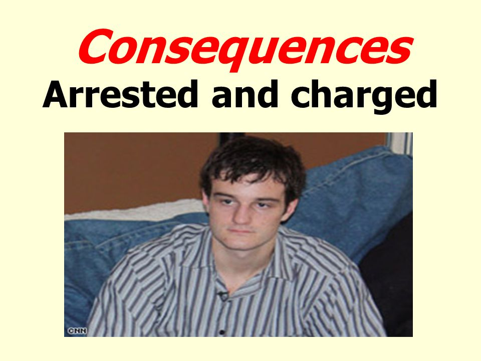 Consequences Arrested and charged