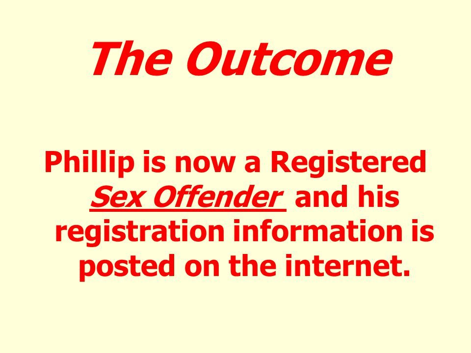 The Outcome Phillip is now a Registered Sex Offender and his registration information is posted on the internet.