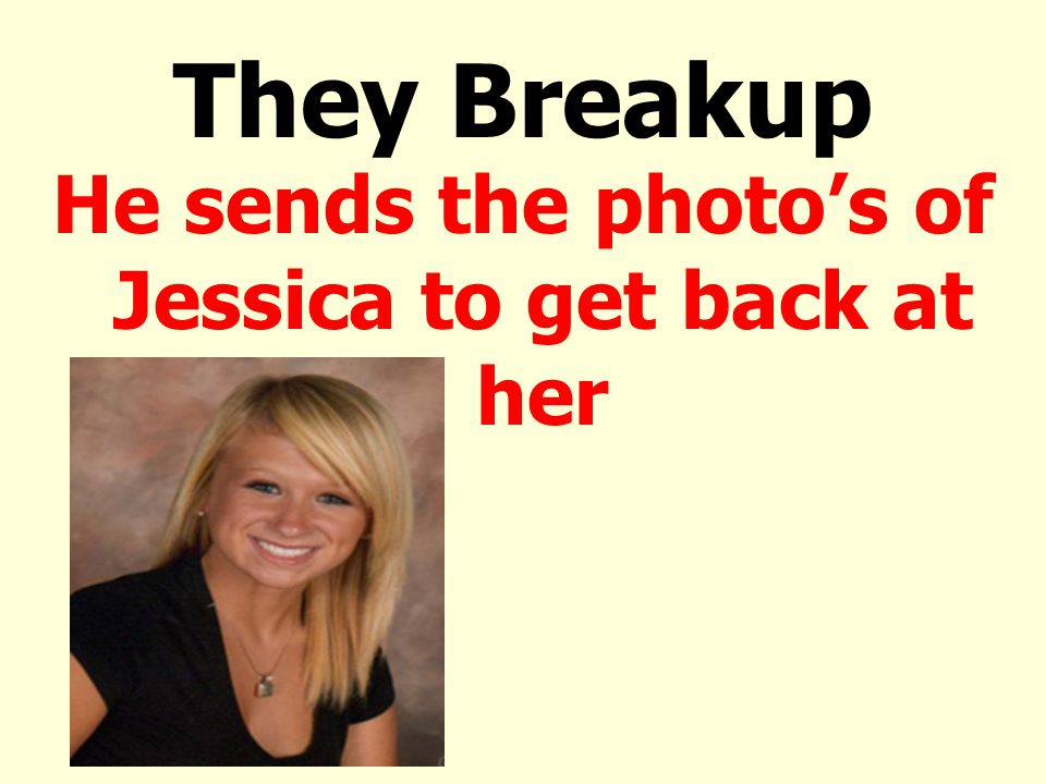 They Breakup He sends the photo's of Jessica to get back at her