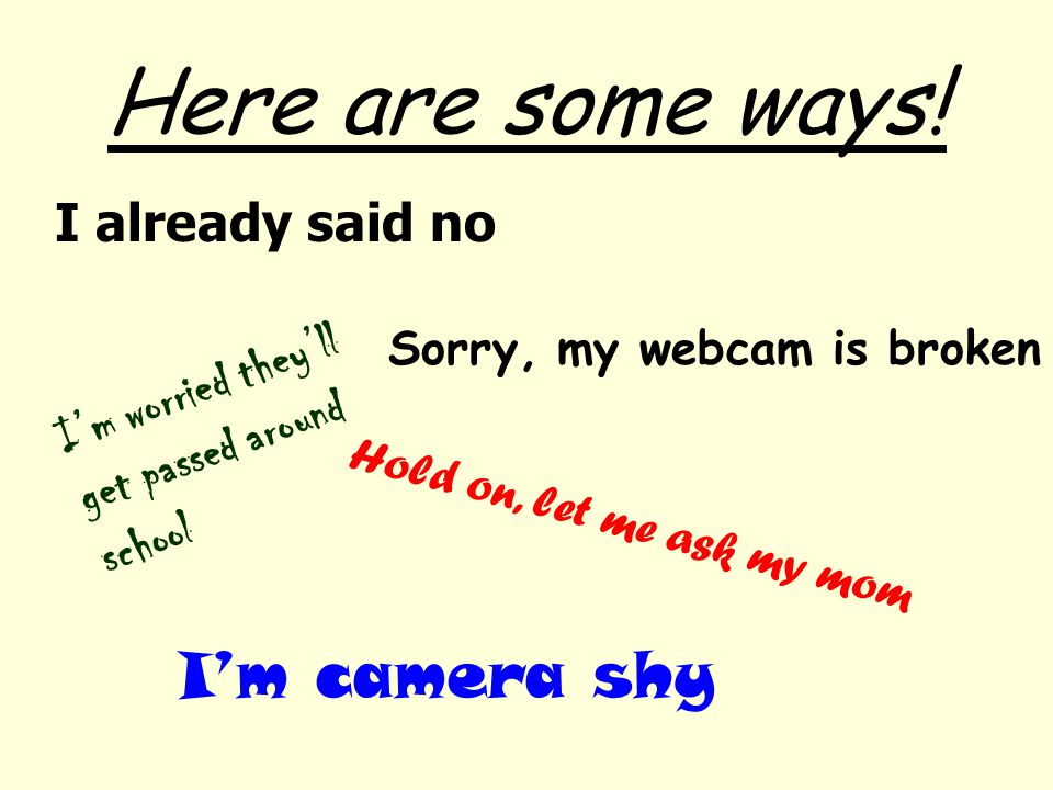 Here are some ways! I already said no Hold on, let me ask my mom I'm worried they'll get passed around school I'm camera shy Sorry, my webcam is broke