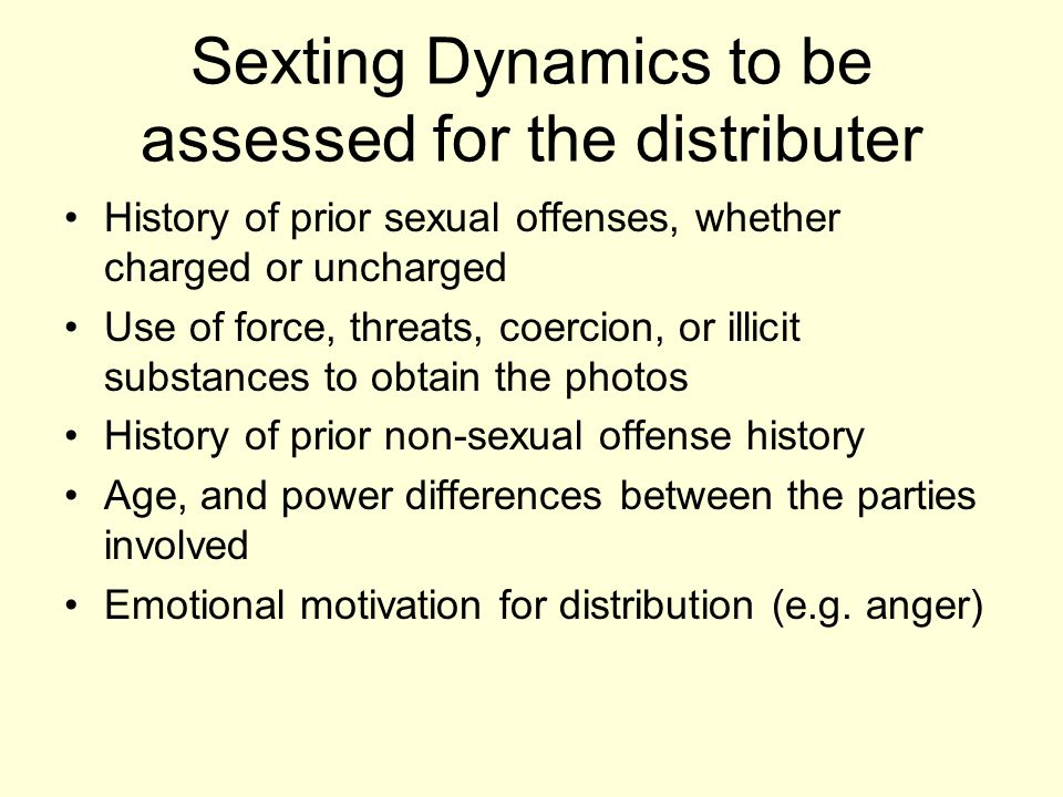 Sexting Dynamics to be assessed for the distributer History of prior sexual offenses, whether charged or uncharged Use of force, threats, coercion, or