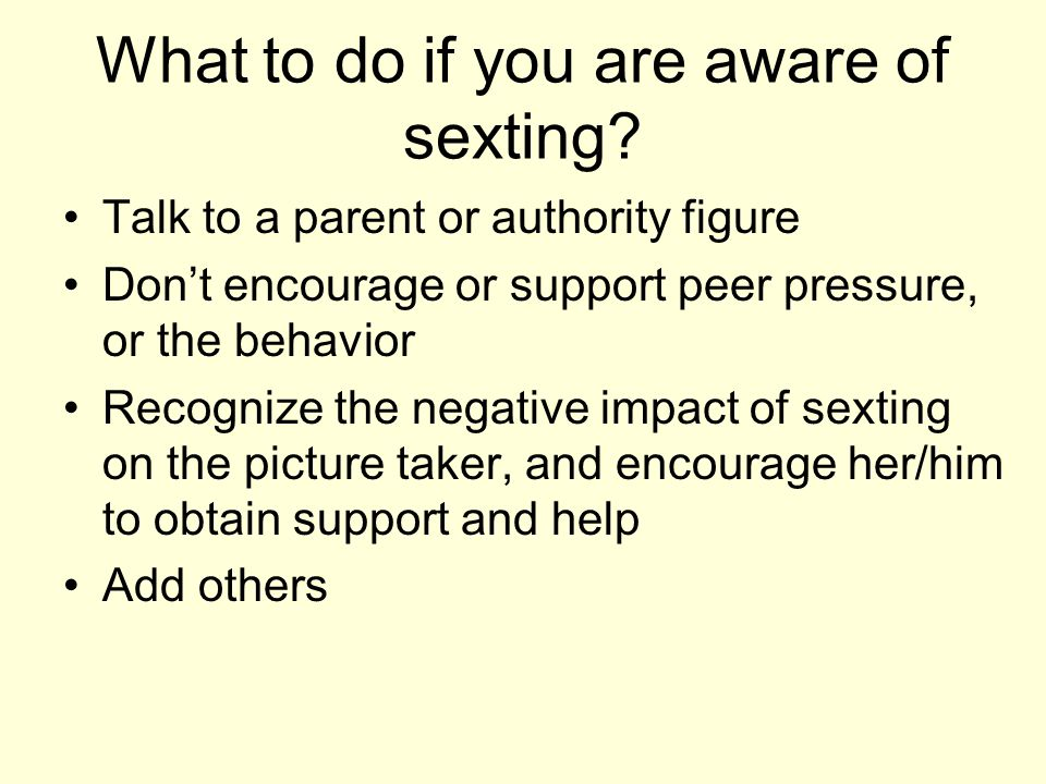 What to do if you are aware of sexting? Talk to a parent or authority figure Don't encourage or support peer pressure, or the behavior Recognize the n