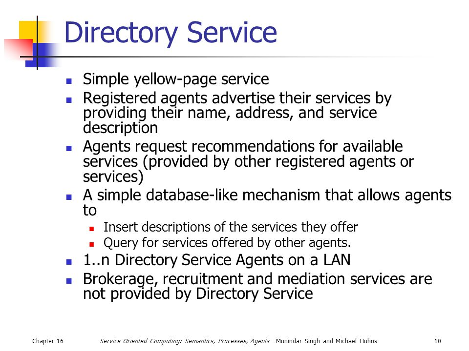Chapter 1610Service-Oriented Computing: Semantics, Processes, Agents - Munindar Singh and Michael Huhns Directory Service Simple yellow-page service Registered agents advertise their services by providing their name, address, and service description Agents request recommendations for available services (provided by other registered agents or services) A simple database-like mechanism that allows agents to Insert descriptions of the services they offer Query for services offered by other agents.