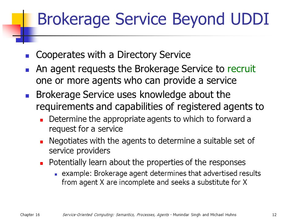 Chapter 1612Service-Oriented Computing: Semantics, Processes, Agents - Munindar Singh and Michael Huhns Brokerage Service Beyond UDDI Cooperates with a Directory Service An agent requests the Brokerage Service to recruit one or more agents who can provide a service Brokerage Service uses knowledge about the requirements and capabilities of registered agents to Determine the appropriate agents to which to forward a request for a service Negotiates with the agents to determine a suitable set of service providers Potentially learn about the properties of the responses example: Brokerage agent determines that advertised results from agent X are incomplete and seeks a substitute for X