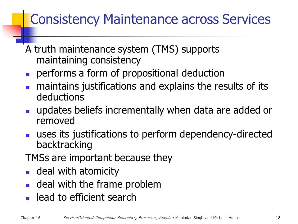 Chapter 1618Service-Oriented Computing: Semantics, Processes, Agents - Munindar Singh and Michael Huhns Consistency Maintenance across Services A truth maintenance system (TMS) supports maintaining consistency performs a form of propositional deduction maintains justifications and explains the results of its deductions updates beliefs incrementally when data are added or removed uses its justifications to perform dependency-directed backtracking TMSs are important because they deal with atomicity deal with the frame problem lead to efficient search