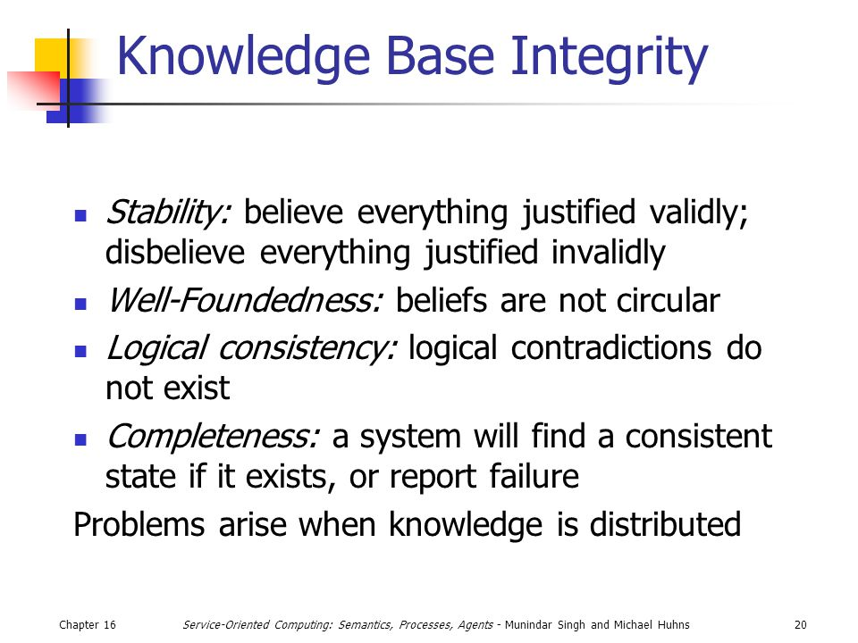 Chapter 1620Service-Oriented Computing: Semantics, Processes, Agents - Munindar Singh and Michael Huhns Knowledge Base Integrity Stability: believe everything justified validly; disbelieve everything justified invalidly Well-Foundedness: beliefs are not circular Logical consistency: logical contradictions do not exist Completeness: a system will find a consistent state if it exists, or report failure Problems arise when knowledge is distributed