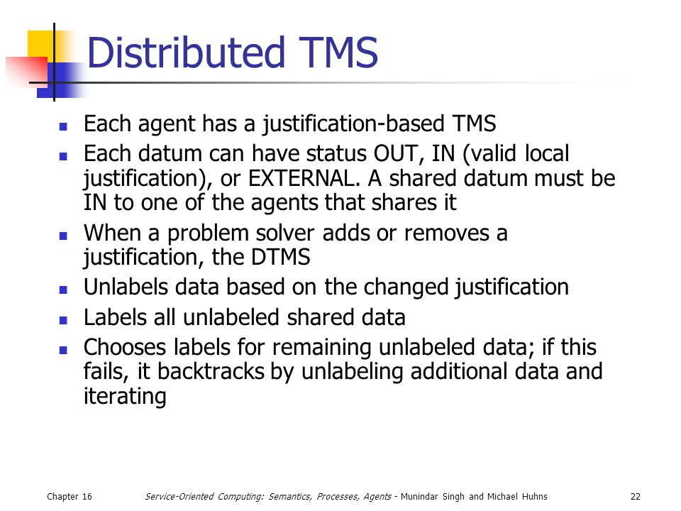 Chapter 1622Service-Oriented Computing: Semantics, Processes, Agents - Munindar Singh and Michael Huhns Distributed TMS Each agent has a justification-based TMS Each datum can have status OUT, IN (valid local justification), or EXTERNAL.