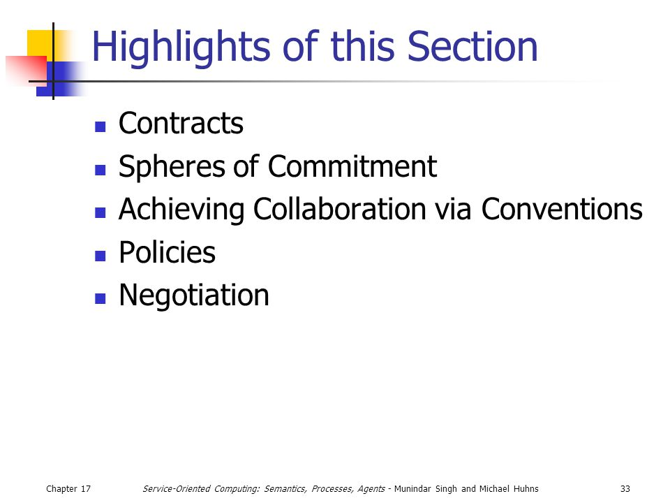 Chapter 1733Service-Oriented Computing: Semantics, Processes, Agents - Munindar Singh and Michael Huhns Highlights of this Section Contracts Spheres of Commitment Achieving Collaboration via Conventions Policies Negotiation