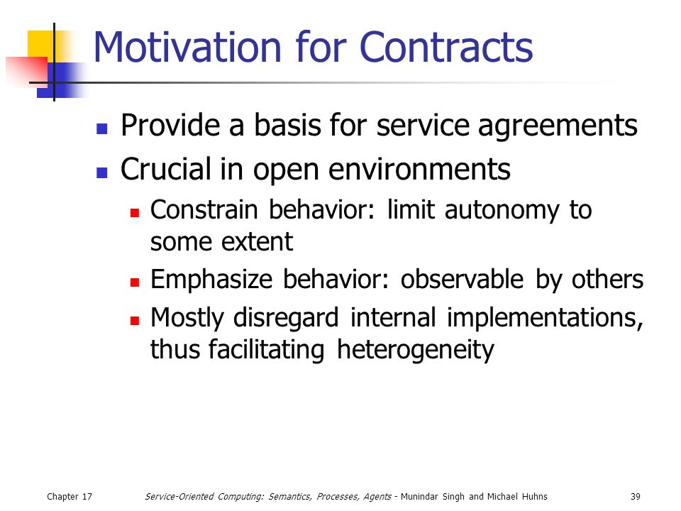 Chapter 1739Service-Oriented Computing: Semantics, Processes, Agents - Munindar Singh and Michael Huhns Motivation for Contracts Provide a basis for s