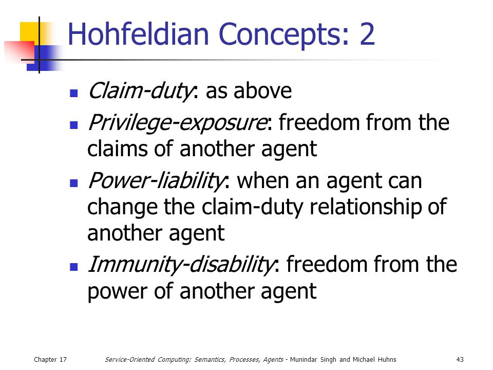 Chapter 1743Service-Oriented Computing: Semantics, Processes, Agents - Munindar Singh and Michael Huhns Hohfeldian Concepts: 2 Claim-duty: as above Privilege-exposure: freedom from the claims of another agent Power-liability: when an agent can change the claim-duty relationship of another agent Immunity-disability: freedom from the power of another agent