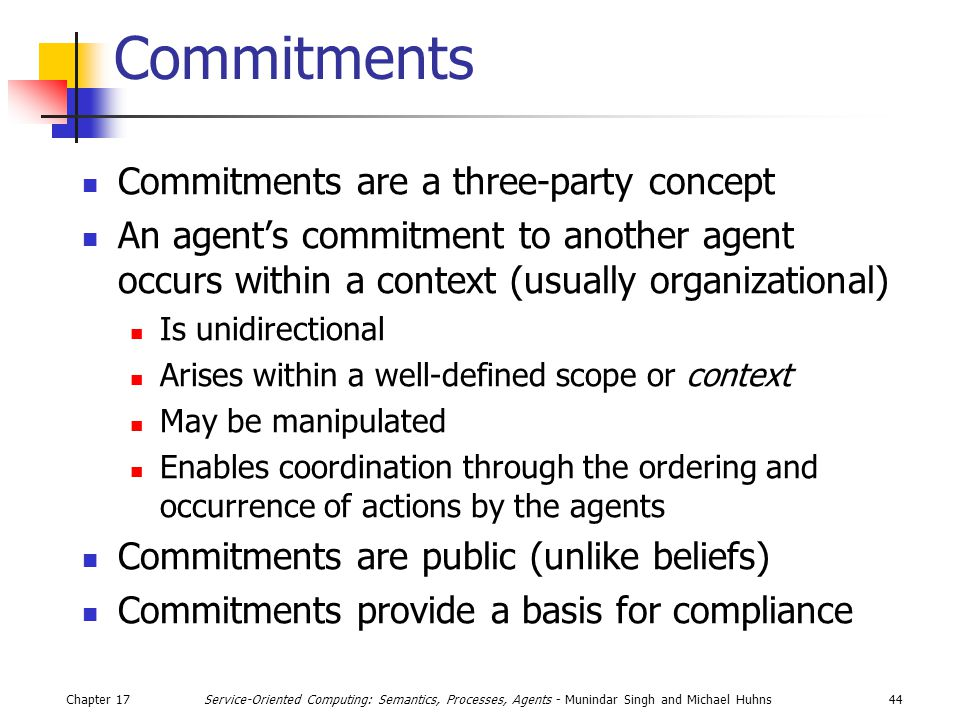 Chapter 1744Service-Oriented Computing: Semantics, Processes, Agents - Munindar Singh and Michael Huhns Commitments Commitments are a three-party concept An agent's commitment to another agent occurs within a context (usually organizational) Is unidirectional Arises within a well-defined scope or context May be manipulated Enables coordination through the ordering and occurrence of actions by the agents Commitments are public (unlike beliefs) Commitments provide a basis for compliance