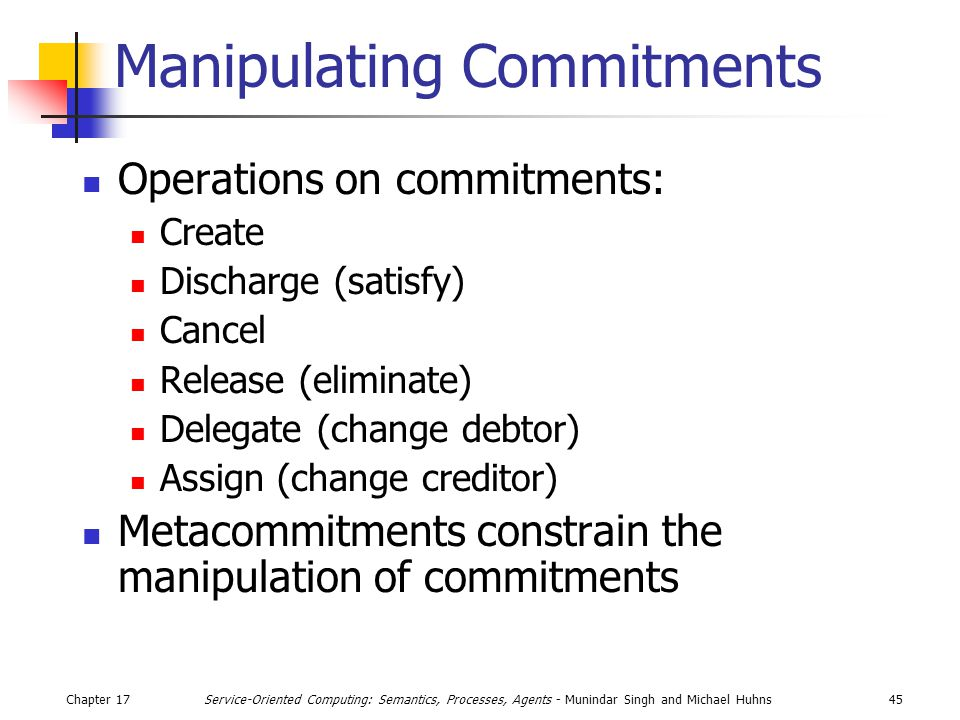 Chapter 1745Service-Oriented Computing: Semantics, Processes, Agents - Munindar Singh and Michael Huhns Manipulating Commitments Operations on commitments: Create Discharge (satisfy) Cancel Release (eliminate) Delegate (change debtor) Assign (change creditor) Metacommitments constrain the manipulation of commitments